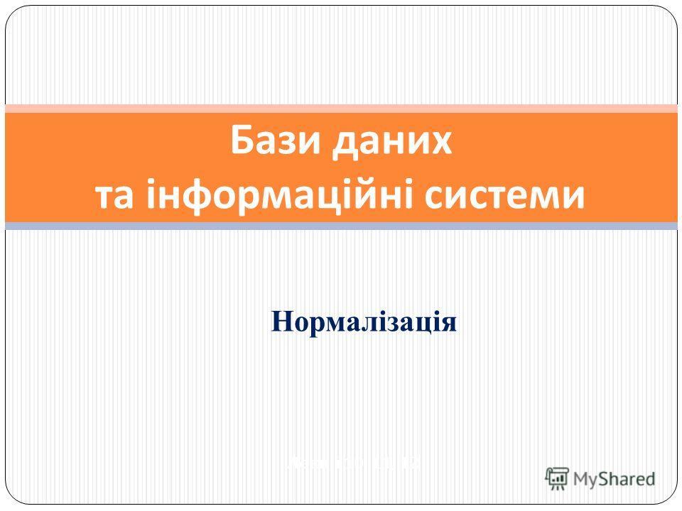 Нормалізація Бази даних та інформаційні системи Лекції 10, 11, 12