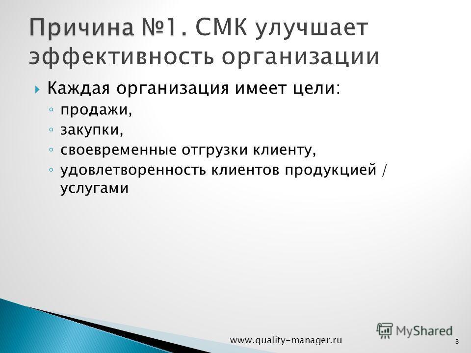 Каждая организация имеет цели: продажи, закупки, своевременные отгрузки клиенту, удовлетворенность клиентов продукцией / услугами www.quality-manager.ru 3