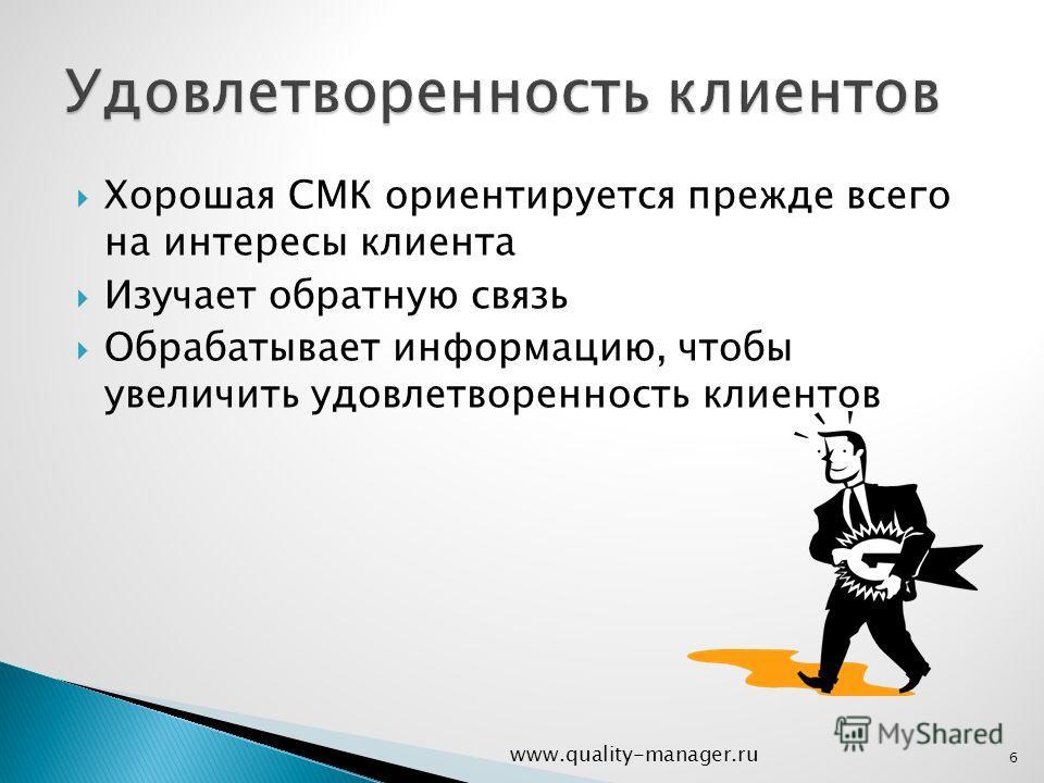 Хорошая СМК ориентируется прежде всего на интересы клиента Изучает обратную связь Обрабатывает информацию, чтобы увеличить удовлетворенность клиентов www.quality-manager.ru 6
