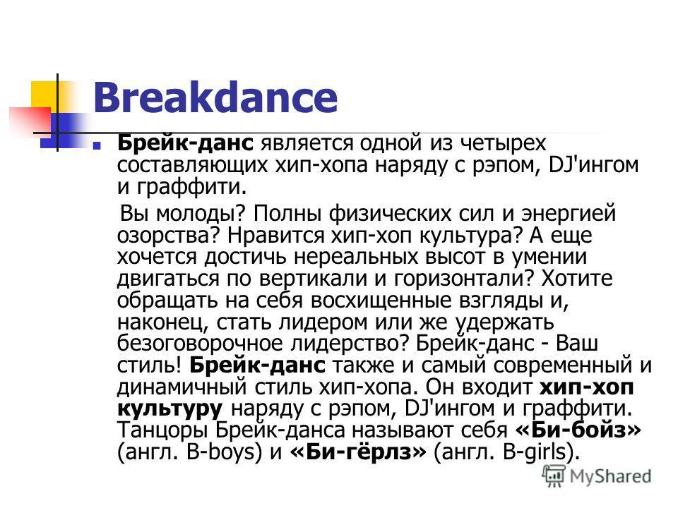 Breakdance Брейк-данс является одной из четырех составляющих хип-хопа наряду с рэпом, DJ'ингом и граффити. Вы молоды? Полны физических сил и энергией озорства? Нравится хип-хоп культура? А еще хочется достичь нереальных высот в умении двигаться по ве