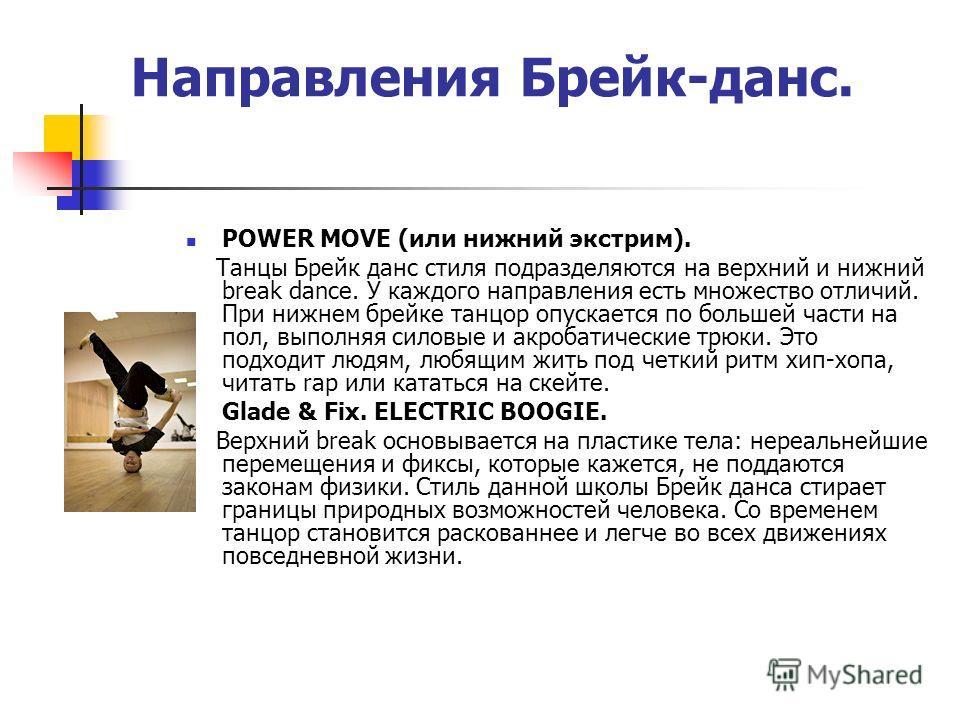 Направления Брейк-данс. РOWER MOVE (или нижний экстрим). Танцы Брейк данс стиля подразделяются на верхний и нижний break dance. У каждого направления есть множество отличий. При нижнем брейке танцор опускается по большей части на пол, выполняя силовы