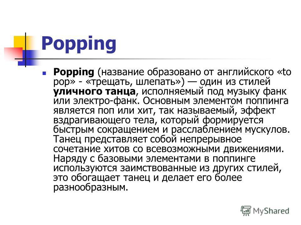 Popping Popping (название образовано от английского «to pop» - «трещать, шлепать») один из стилей уличного танца, исполняемый под музыку фанк или электро-фанк. Основным элементом поппинга является поп или хит, так называемый, эффект вздрагивающего те