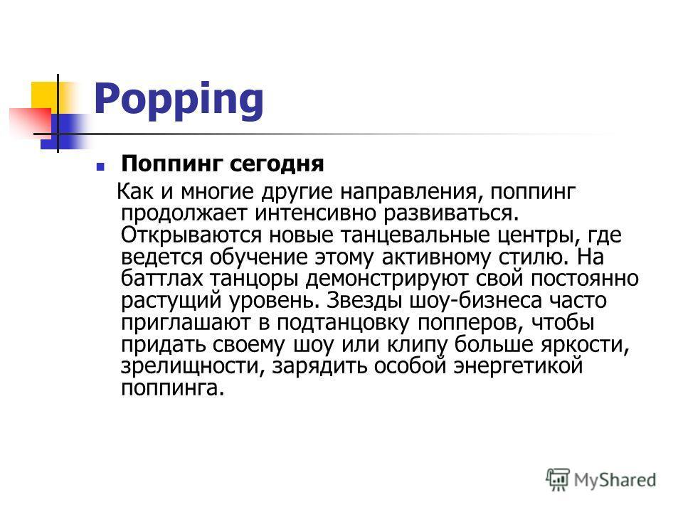 Popping Поппинг сегодня Как и многие другие направления, поппинг продолжает интенсивно развиваться. Открываются новые танцевальные центры, где ведется обучение этому активному стилю. На баттлах танцоры демонстрируют свой постоянно растущий уровень. З