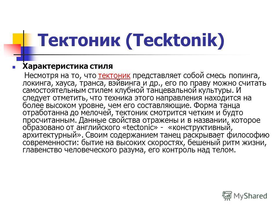 Тектоник (Tecktonik) Характеристика стиля Несмотря на то, что тектоник представляет собой смесь попинга, локинга, хауса, транса, вэйвинга и др., его по праву можно считать самостоятельным стилем клубной танцевальной культуры. И следует отметить, что