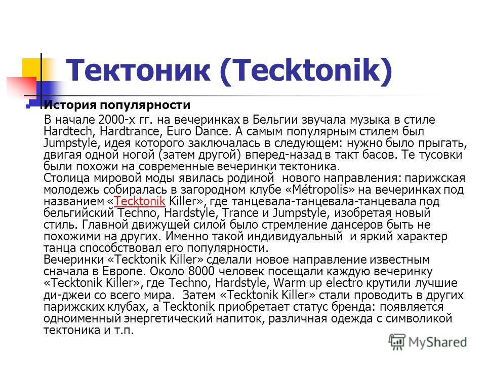 Тектоник (Tecktonik) История популярности В начале 2000-х гг. на вечеринках в Бельгии звучала музыка в стиле Hardtech, Hardtrance, Euro Dance. А самым популярным стилем был Jumpstyle, идея которого заключалась в следующем: нужно было прыгать, двигая