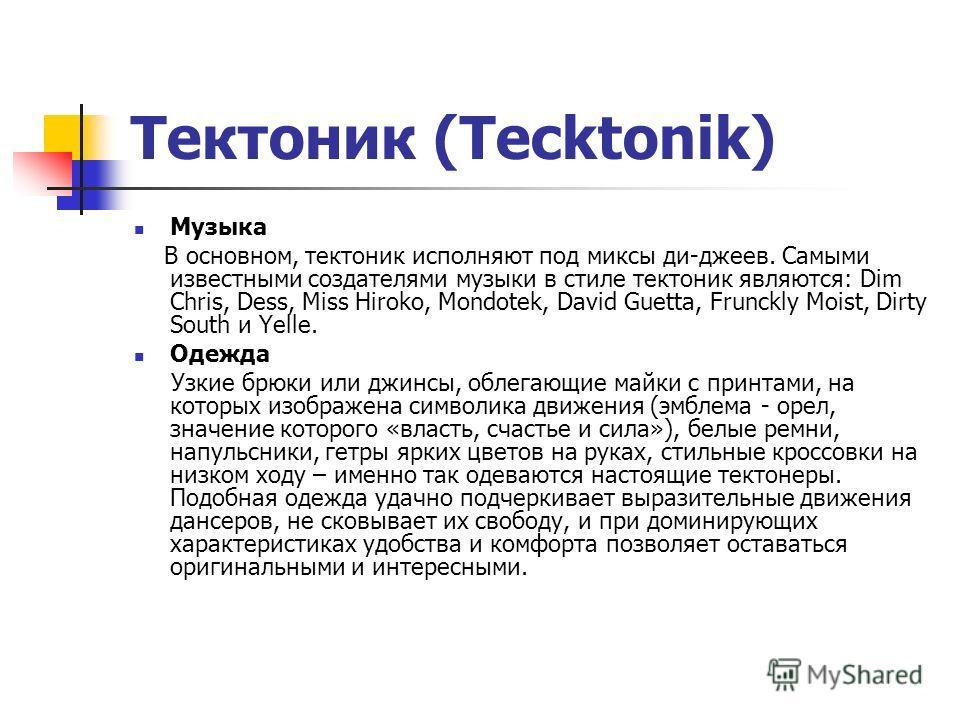 Тектоник (Tecktonik) Музыка В основном, тектоник исполняют под миксы ди-джеев. Самыми известными создателями музыки в стиле тектоник являются: Dim Chris, Dess, Miss Hiroko, Mondotek, David Guetta, Frunckly Moist, Dirty South и Yelle. Одежда Узкие брю