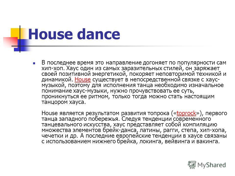 House dance В последнее время это направление догоняет по популярности сам хип-хоп. Хаус один из самых заразительных стилей, он заряжает своей позитивной энергетикой, покоряет неповторимой техникой и динамикой. House существует в непосредственной свя