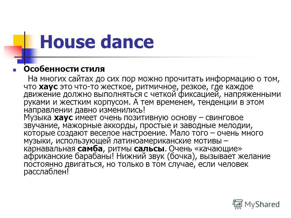 House dance Особенности стиля На многих сайтах до сих пор можно прочитать информацию о том, что хаус это что-то жесткое, ритмичное, резкое, где каждое движение должно выполняться с четкой фиксацией, напряженными руками и жестким корпусом. А тем време