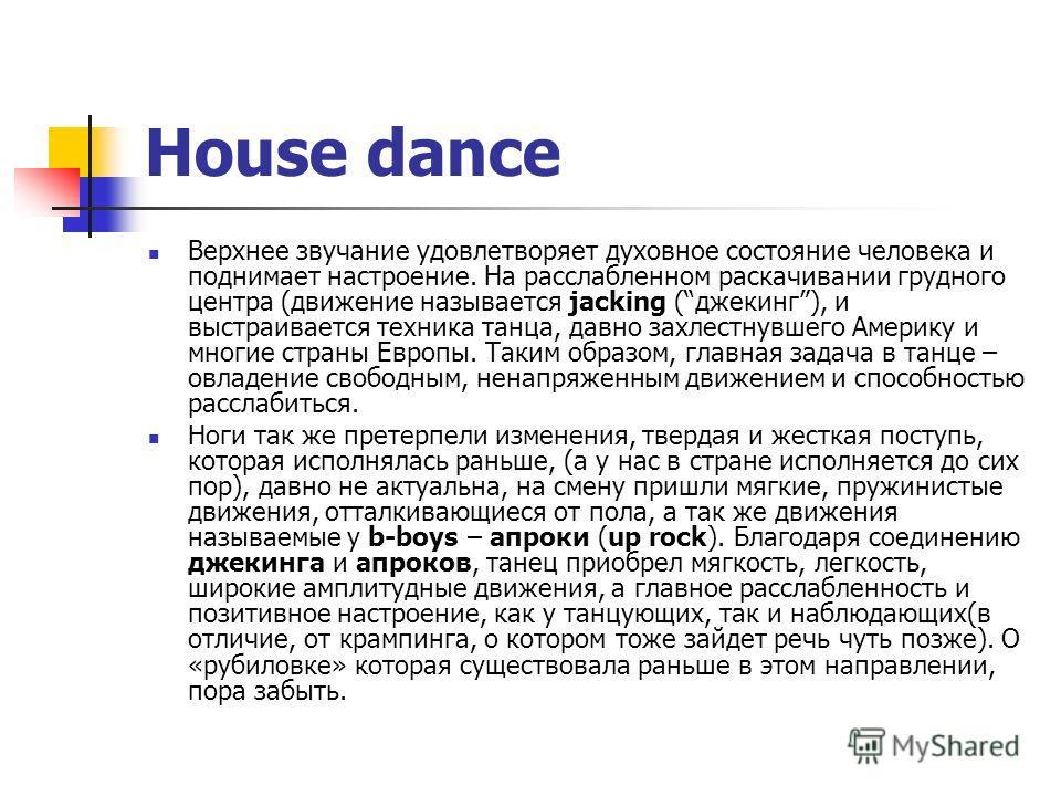 House dance Верхнее звучание удовлетворяет духовное состояние человека и поднимает настроение. На расслабленном раскачивании грудного центра (движение называется jacking (джекинг), и выстраивается техника танца, давно захлестнувшего Америку и многие