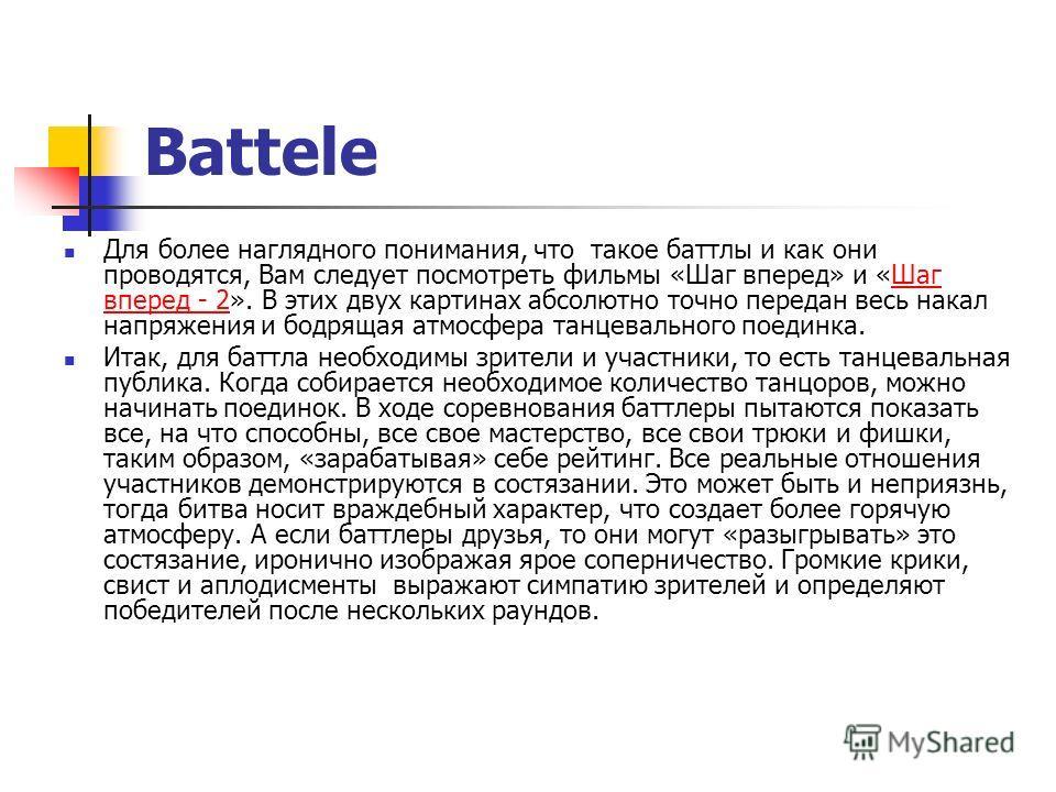 Battele Для более наглядного понимания, что такое баттлы и как они проводятся, Вам следует посмотреть фильмы «Шаг вперед» и «Шаг вперед - 2». В этих двух картинах абсолютно точно передан весь накал напряжения и бодрящая атмосфера танцевального поедин