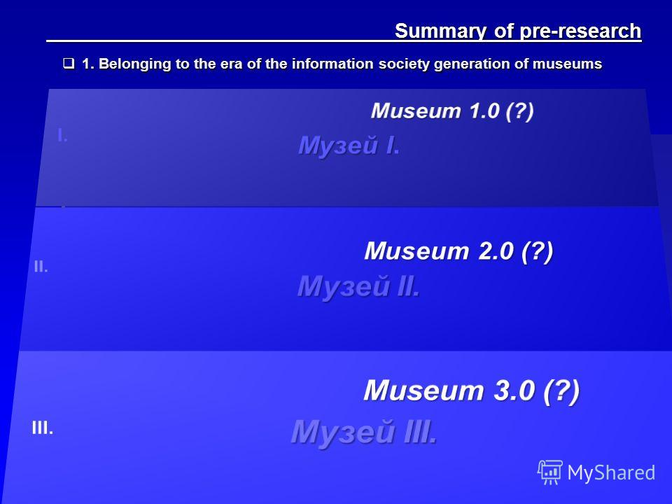 Summary of pre-research Summary of pre-research 1. Belonging to the era of the information society generation of museums 1. Belonging to the era of the information society generation of museums