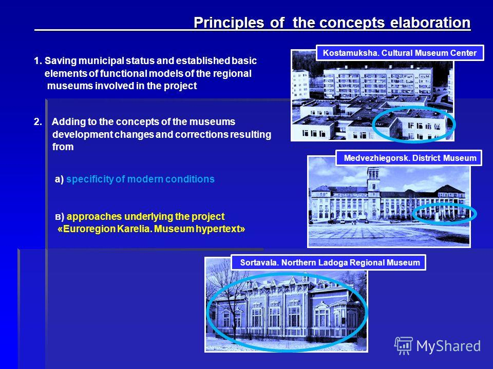 Principles of the concepts elaboration Principles of the concepts elaboration 1. Saving municipal status and established basic elements of functional models of the regional museums involved in the project 2. Adding to the concepts of the museums deve