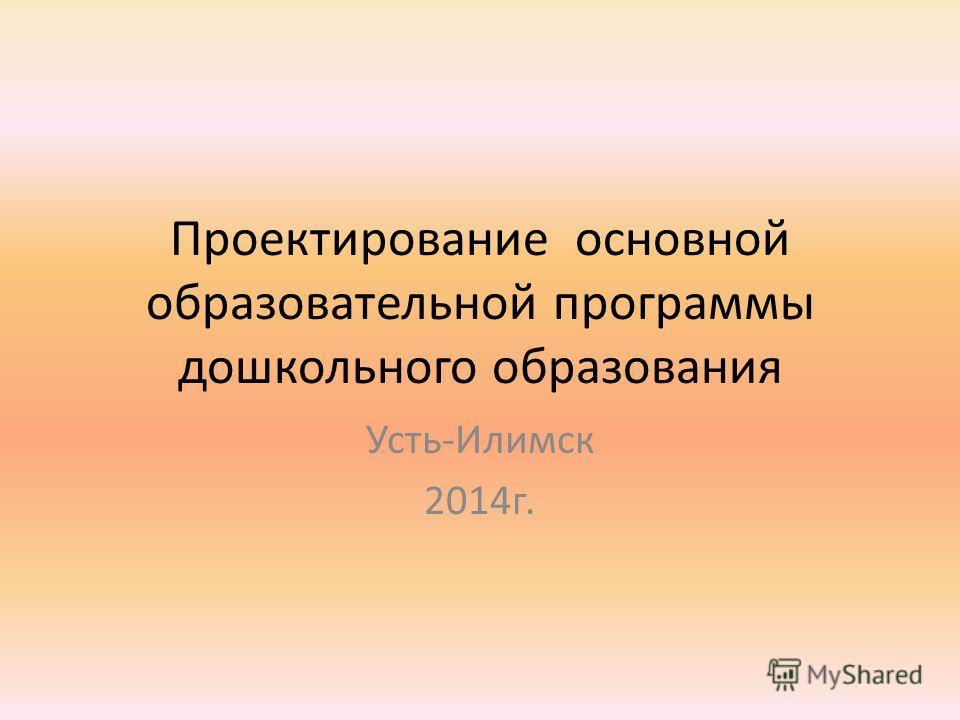 Проектирование основной образовательной программы дошкольного образования Усть-Илимск 2014г.