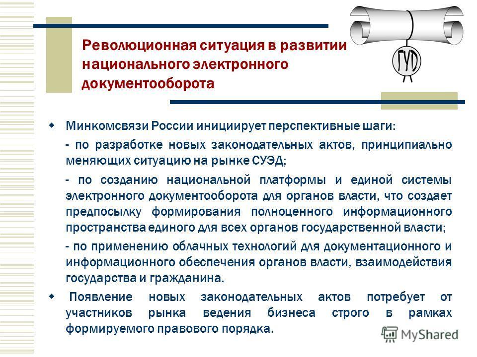 Минкомсвязи России инициирует перспективные шаги: - по разработке новых законодательных актов, принципиально меняющих ситуацию на рынке СУЭД; - по созданию национальной платформы и единой системы электронного документооборота для органов власти, что