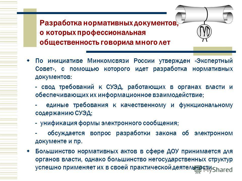 По инициативе Минкомсвязи России утвержден «Экспертный Совет», с помощью которого идет разработка нормативных документов: - свод требований к СУЭД, работающих в органах власти и обеспечивающих их информационное взаимодействие; - единые требования к к