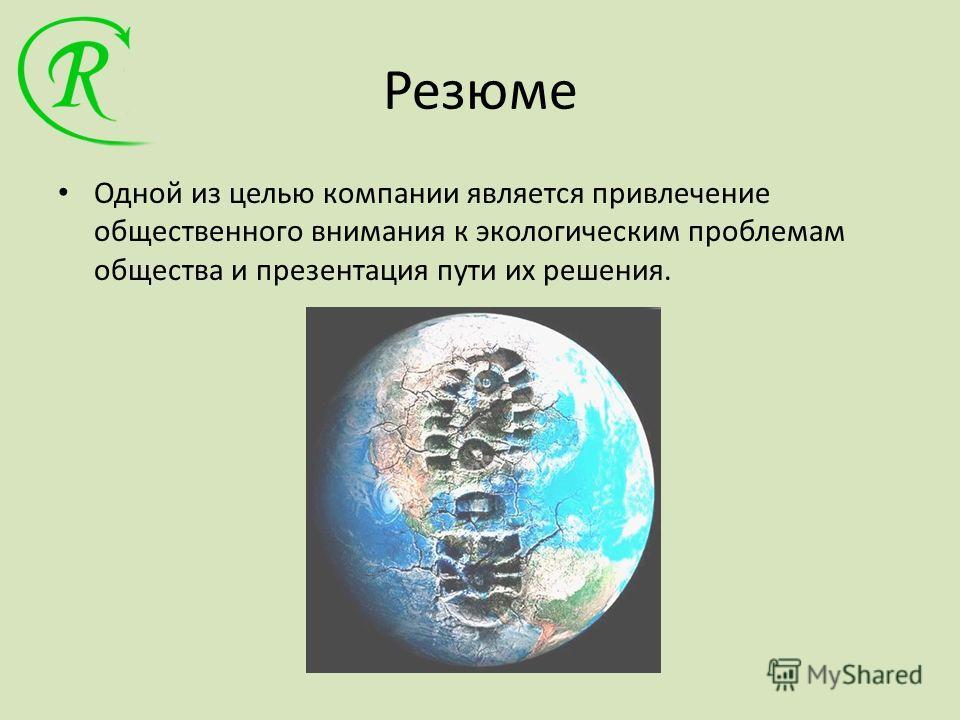 Резюме Одной из целью компании является привлечение общественного внимания к экологическим проблемам общества и презентация пути их решения.