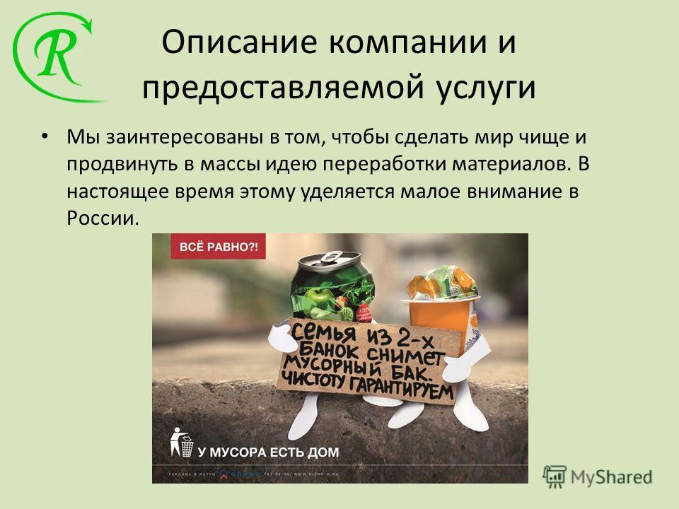 Описание компании и предоставляемой услуги Мы заинтересованы в том, чтобы сделать мир чище и продвинуть в массы идею переработки материалов. В настоящее время этому уделяется малое внимание в России.