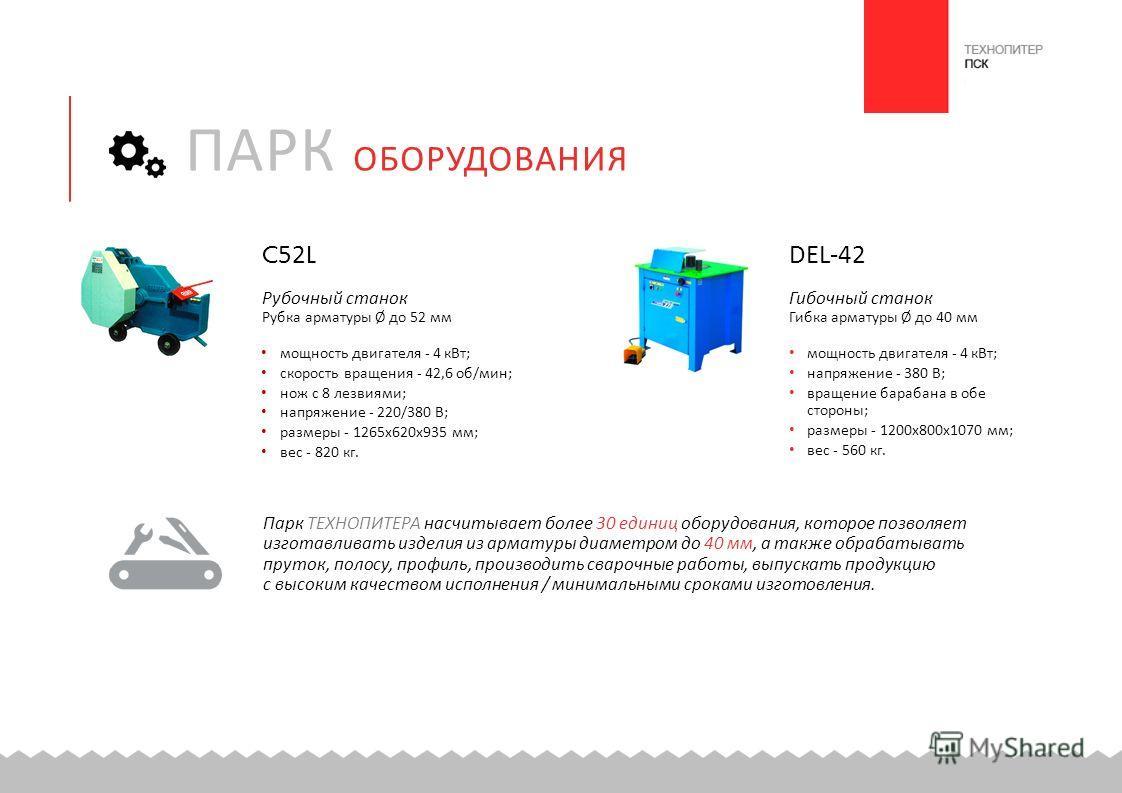 C52L Рубочный станок Рубка арматуры Ø до 52 мм мощность двигателя - 4 кВт ; скорость вращения - 42,6 об / мин ; нож с 8 лезвиями ; напряжение - 220/380 В ; размеры - 1265 х 620 х 935 мм ; вес - 820 кг. DEL-42 Гибочный станок Гибка арматуры Ø до 40 мм