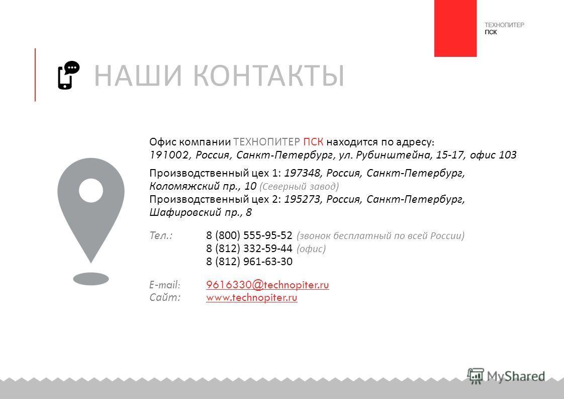 Офис компании ТЕХНОПИТЕР ПСК находится по адресу : 191002, Россия, Санкт - Петербург, ул. Рубинштейна, 15-17, офис 103 Производственный цех 1: 197348, Россия, Санкт - Петербург, Коломяжский пр., 10 ( Северный завод ) Производственный цех 2: 195273, Р