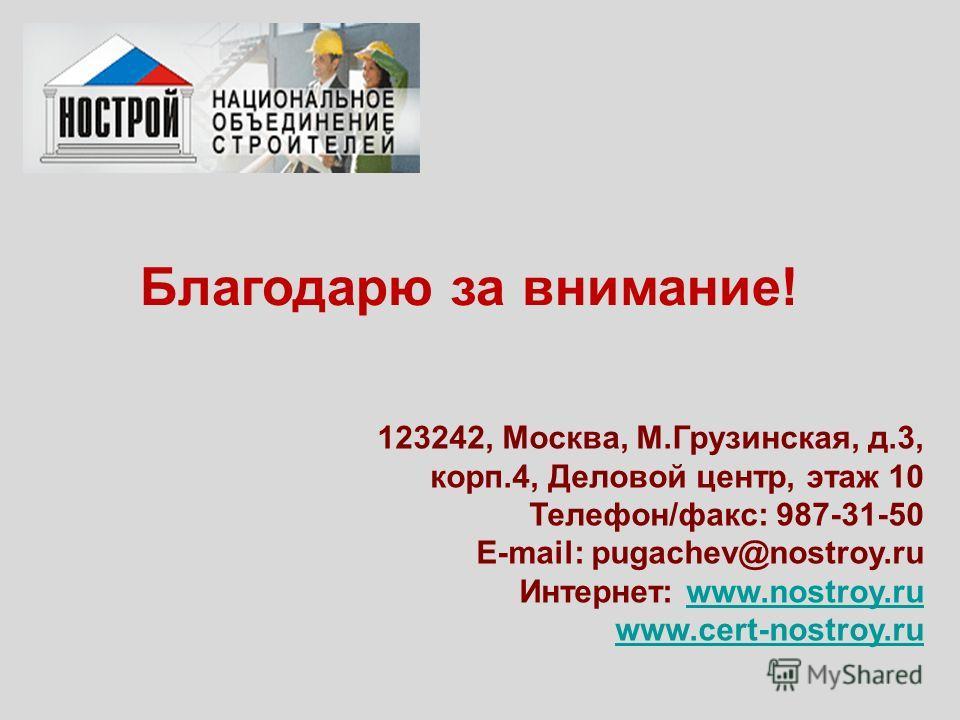 Благодарю за внимание! 123242, Москва, М.Грузинская, д.3, корп.4, Деловой центр, этаж 10 Телефон/факс: 987-31-50 E-mail: pugachev@nostroy.ru Интернет: www.nostroy.ruwww.nostroy.ru www.cert-nostroy.ru