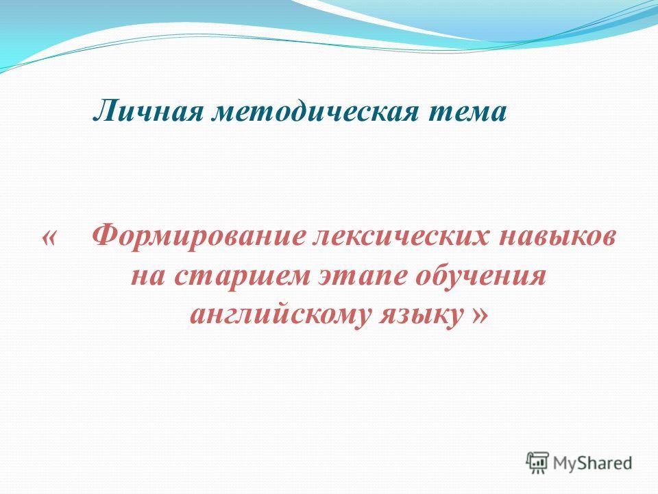 Личная методическая тема « Формирование лексических навыков на старшем этапе обучения английскому языку »