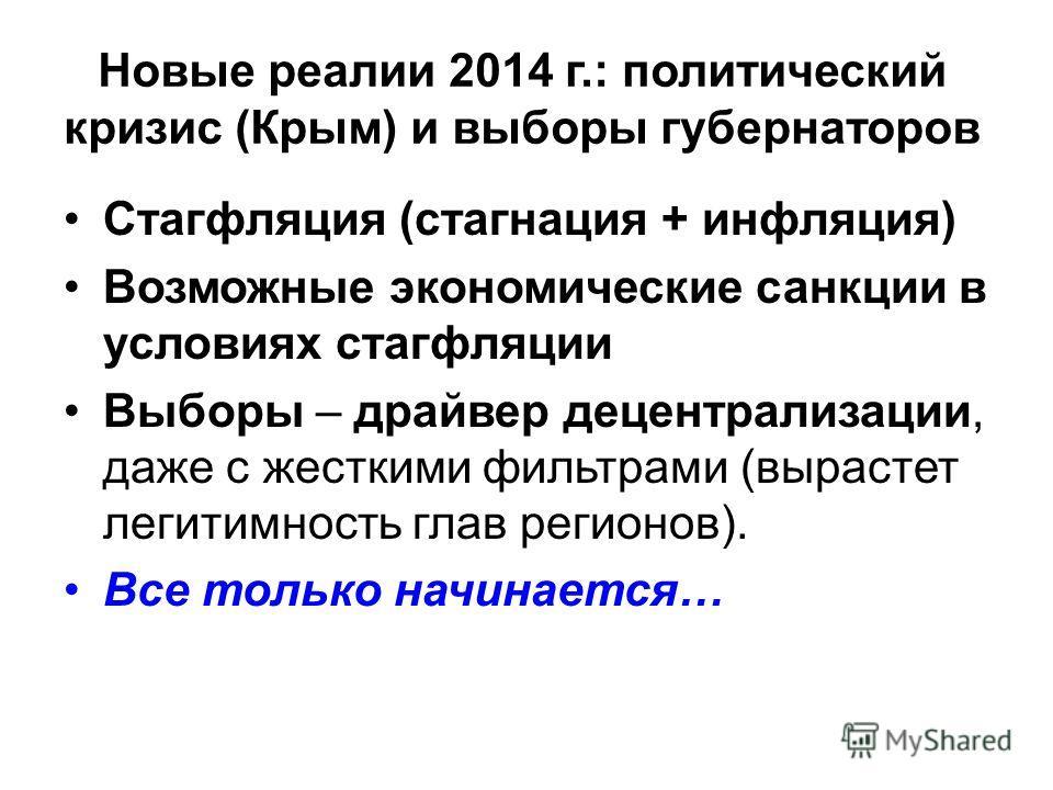 Новые реалии 2014 г.: политический кризис (Крым) и выборы губернаторов Стагфляция (стагнация + инфляция) Возможные экономические санкции в условиях стагфляции Выборы – драйвер децентрализации, даже с жесткими фильтрами (вырастет легитимность глав рег