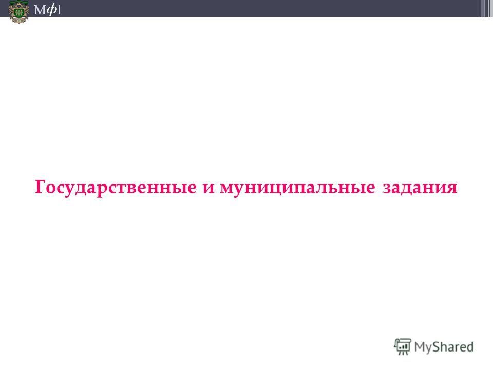 М ] ф Государственные и муниципальные задания
