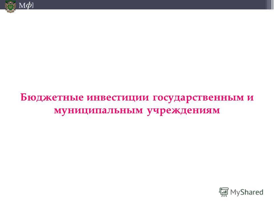 М ] ф Бюджетные инвестиции государственным и муниципальным учреждениям