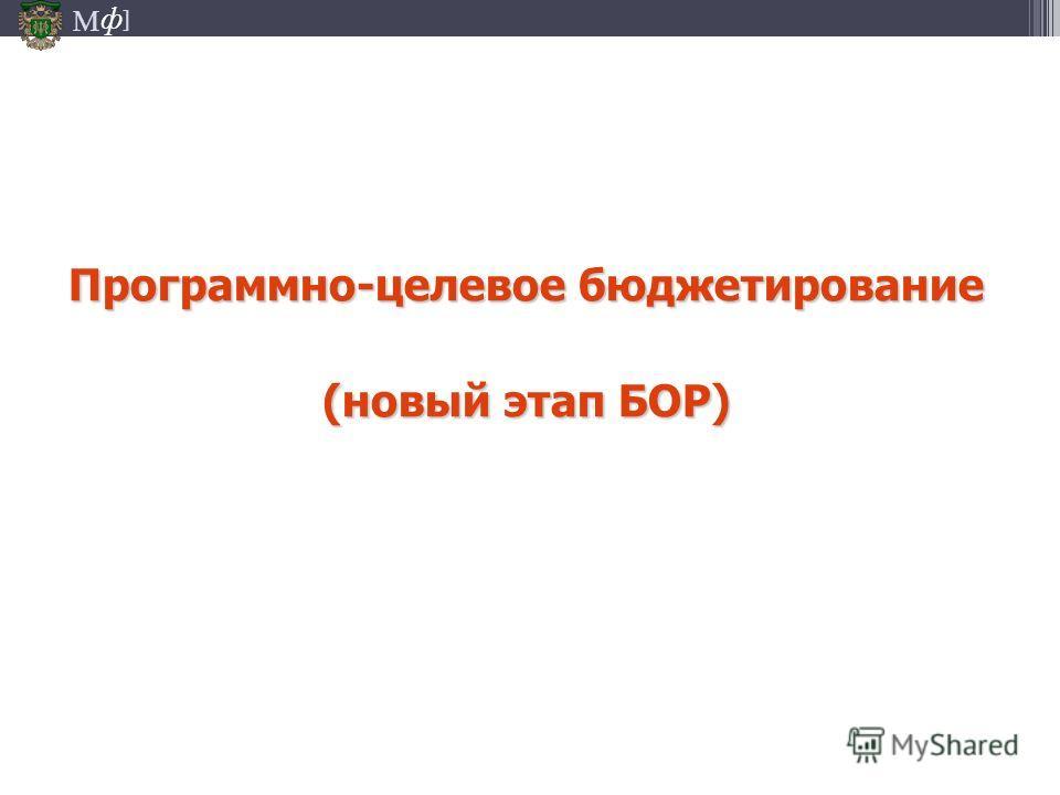 М ] ф Программно-целевое бюджетирование (новый этап БОР)