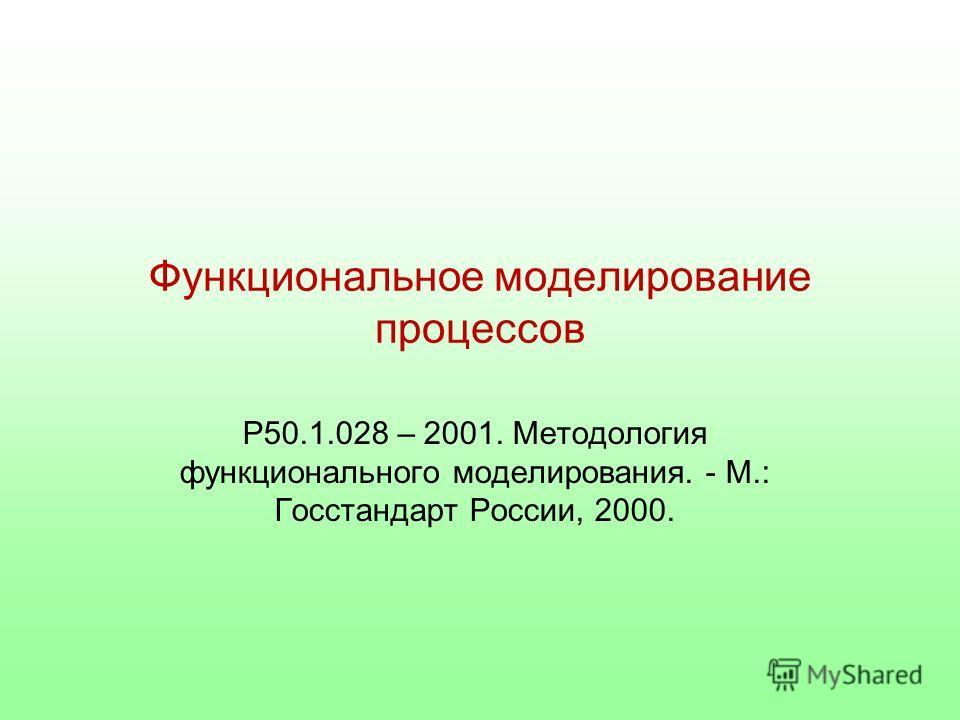Функциональное моделирование процессов Р50.1.028 – 2001. Методология функционального моделирования. - М.: Госстандарт России, 2000.