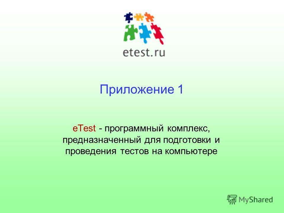 Приложение 1 eTest - программный комплекс, предназначенный для подготовки и проведения тестов на компьютере