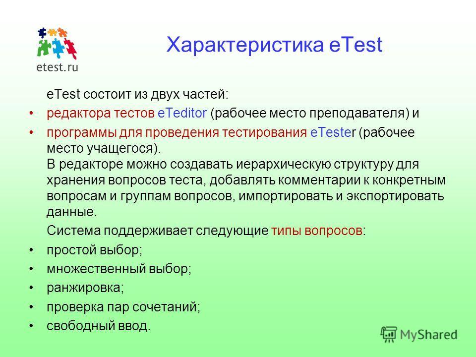Характеристика eTest eTest состоит из двух частей: редактора тестов eTeditor (рабочее место преподавателя) и программы для проведения тестирования eTester (рабочее место учащегося). В редакторе можно создавать иерархическую структуру для хранения воп