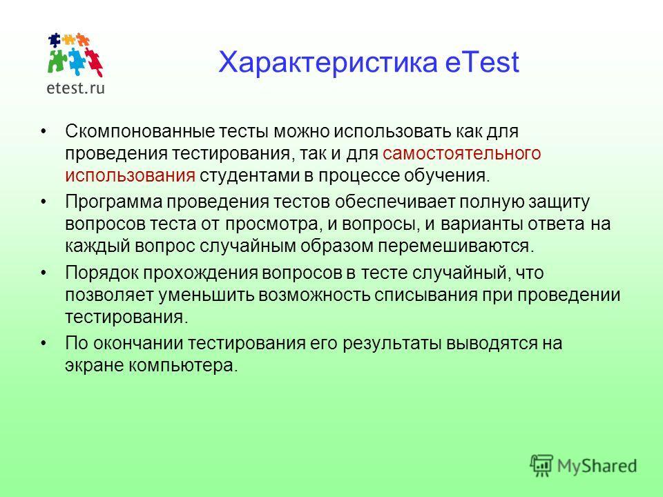 Характеристика eTest Скомпонованные тесты можно использовать как для проведения тестирования, так и для самостоятельного использования студентами в процессе обучения. Программа проведения тестов обеспечивает полную защиту вопросов теста от просмотра,