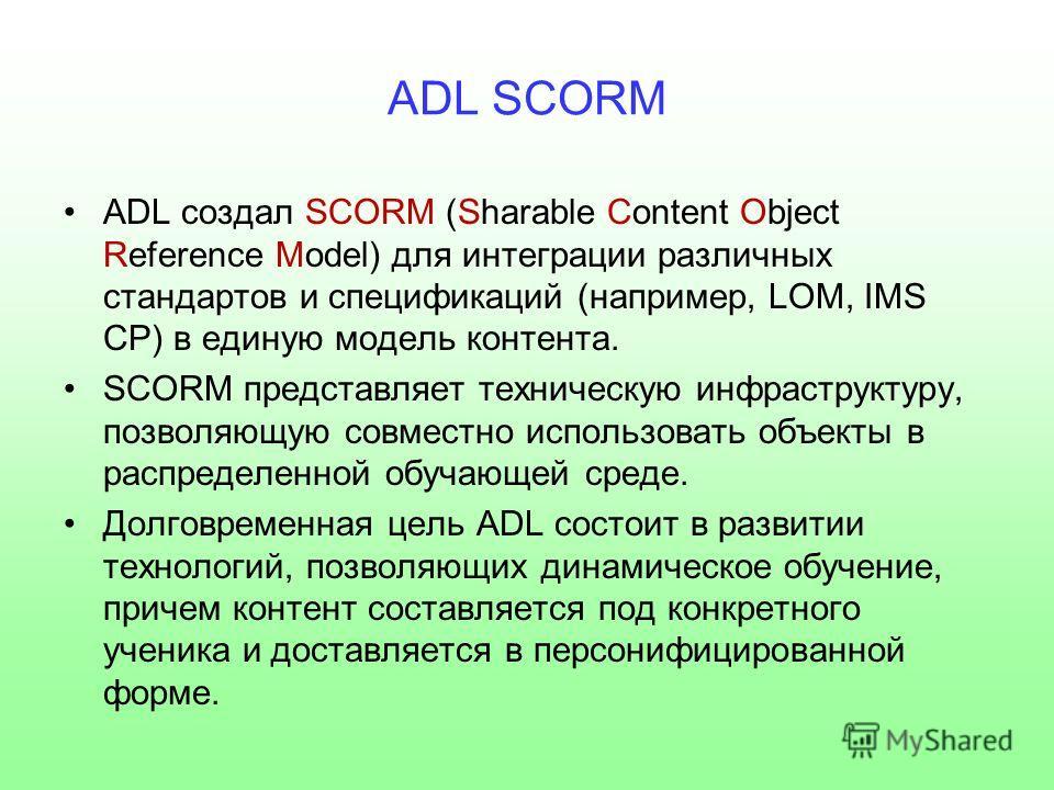 ADL SCORM ADL создал SCORM (Sharable Content Object Reference Model) для интеграции различных стандартов и спецификаций (например, LOM, IMS CP) в единую модель контента. SCORM представляет техническую инфраструктуру, позволяющую совместно использоват