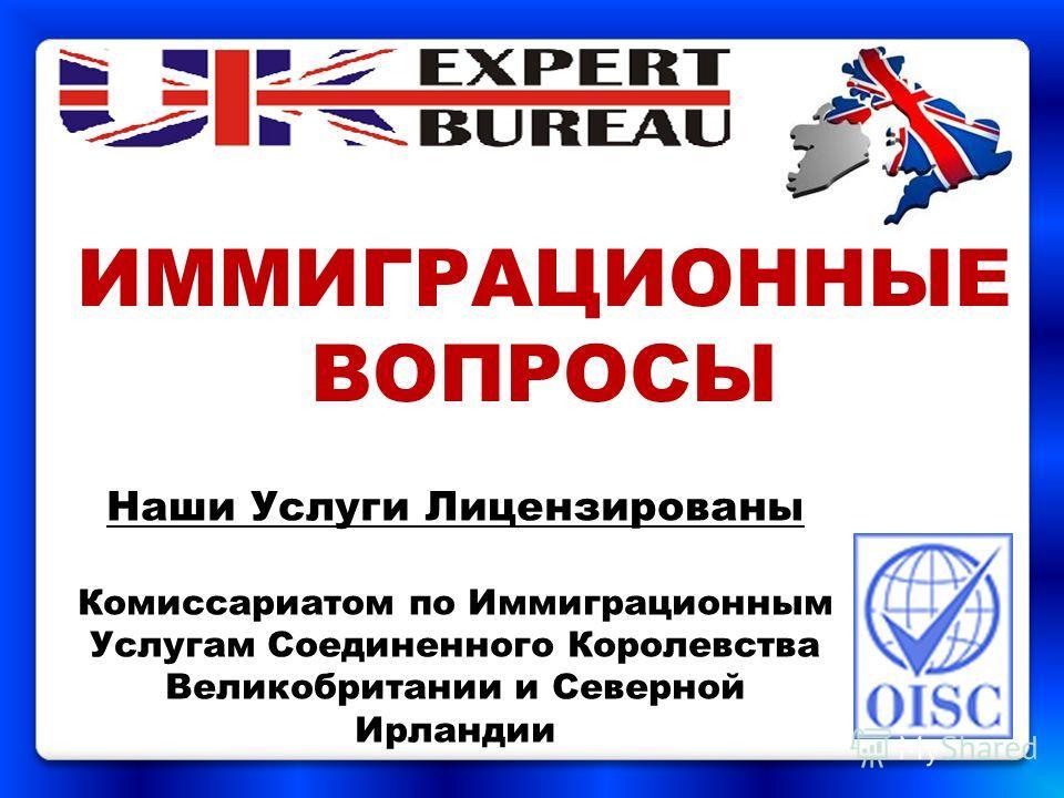 ИММИГРАЦИОННЫE ВОПРОСЫ Наши Услуги Лицензированы Комиссариатом по Иммиграционным Услугам Соединенного Королевства Великобритании и Северной Ирландии