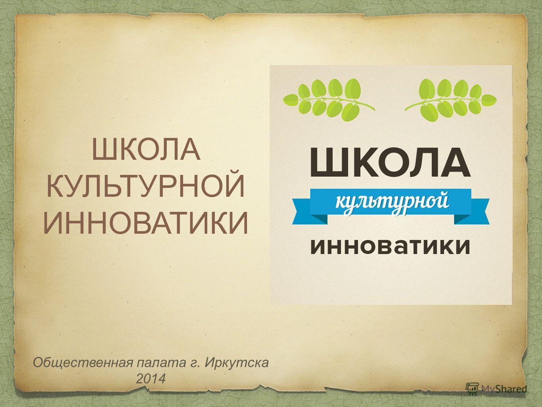 ШКОЛА КУЛЬТУРНОЙ ИННОВАТИКИ Общественная палата г. Иркутска 2014