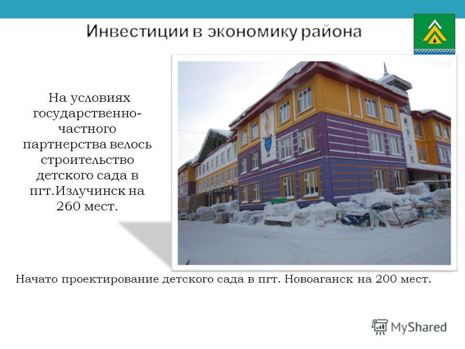 На условиях государственно- частного партнерства велось строительство детского сада в пгт.Излучинск на 260 мест. Начато проектирование детского сада в пгт. Новоаганск на 200 мест.