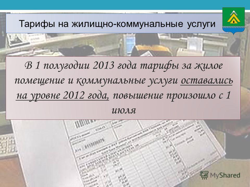 Тарифы на жилищно-коммунальные услуги В 1 полугодии 2013 года тарифы за жилое помещение и коммунальные услуги оставались на уровне 2012 года, повышение произошло с 1 июля