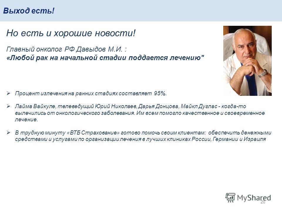 Выход есть! 20 Но есть и хорошие новости! Главный онколог РФ Давыдов М.И. : «Любой рак на начальной стадии поддается лечению