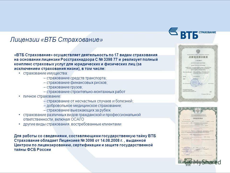 Для работы со сведениями, составляющими государственную тайну ВТБ Страхование обладает Лицензией 3098 от 14.08.2008 г., выданной Центром по лицензированию, сертификации и защите государственной тайны ФСБ России «ВТБ Страхование» осуществляет деятельн