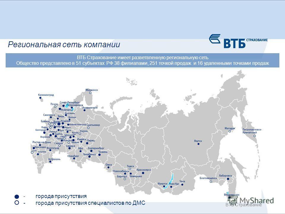ВТБ Страхование - города присутствия - города присутствия специалистов по ДМС Региональная сеть компании ВТБ Страхование имеет разветвленную региональную сеть Общество представлено в 51 субъектах РФ 38 филиалами, 251 точкой продаж и 16 удаленными точ