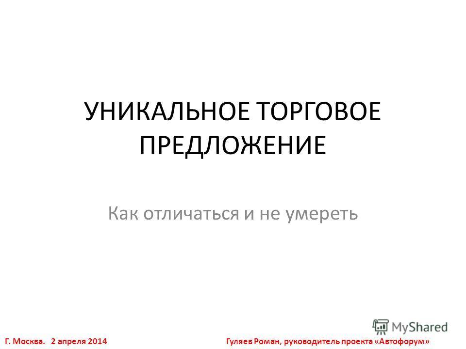 УНИКАЛЬНОЕ ТОРГОВОЕ ПРЕДЛОЖЕНИЕ Как отличаться и не умереть Гуляев Роман, руководитель проекта «Автофорум»Г. Москва. 2 апреля 2014