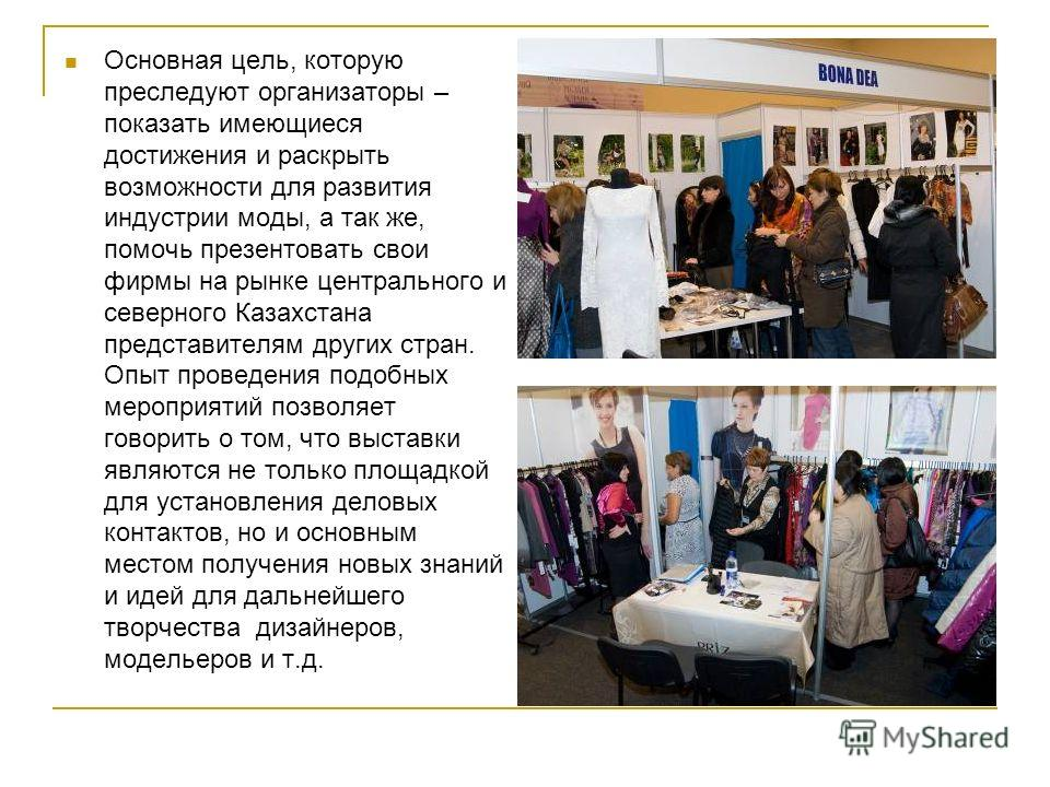 Основная цель, которую преследуют организаторы – показать имеющиеся достижения и раскрыть возможности для развития индустрии моды, а так же, помочь презентовать свои фирмы на рынке центрального и северного Казахстана представителям других стран. Опыт
