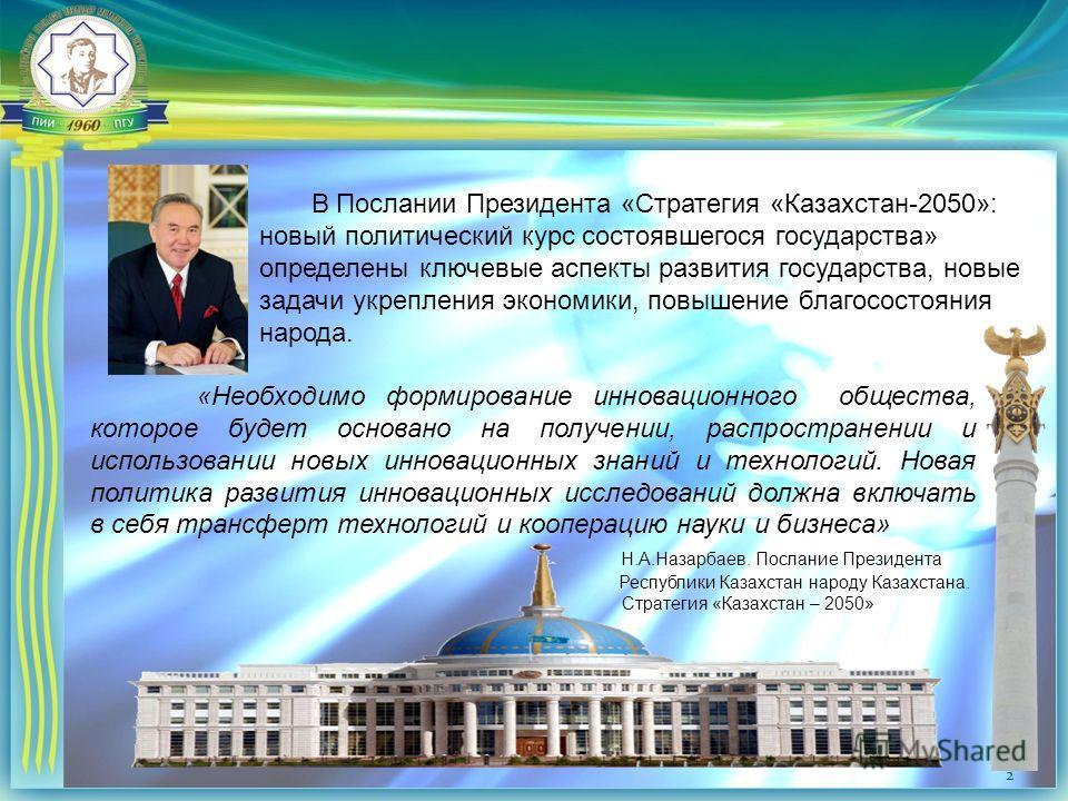 2 В Послании Президента «Стратегия «Казахстан-2050»: новый политический курс состоявшегося государства» определены ключевые аспекты развития государства, новые задачи укрепления экономики, повышение благосостояния народа. «Необходимо формирование инн