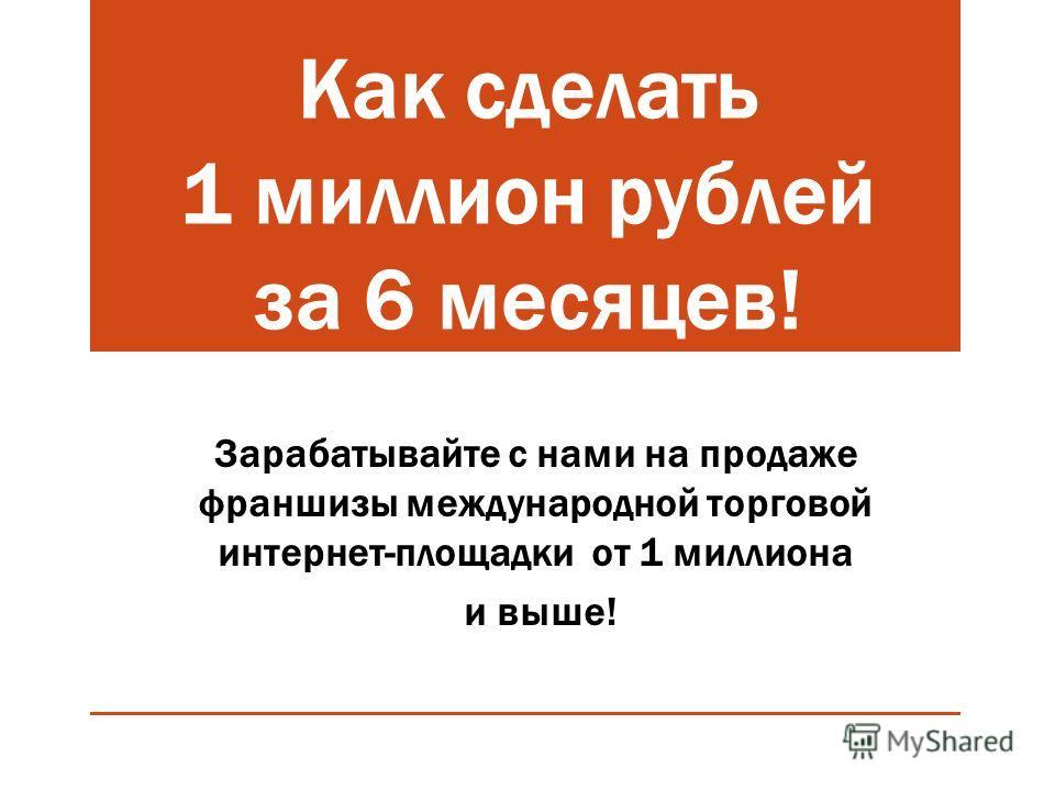 Как сделать 1 миллион рублей за 6 месяцев! Зарабатывайте с нами на продаже франшизы международной торговой интернет-площадки от 1 миллиона и выше!