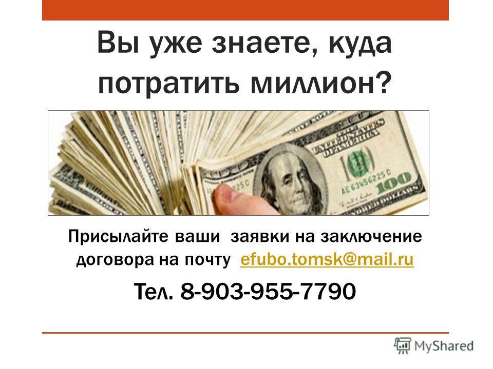Вы уже знаете, куда потратить миллион? Присылайте ваши заявки на заключение договора на почту efubo.tomsk@mail.ruefubo.tomsk@mail.ru Тел. 8-903-955-7790