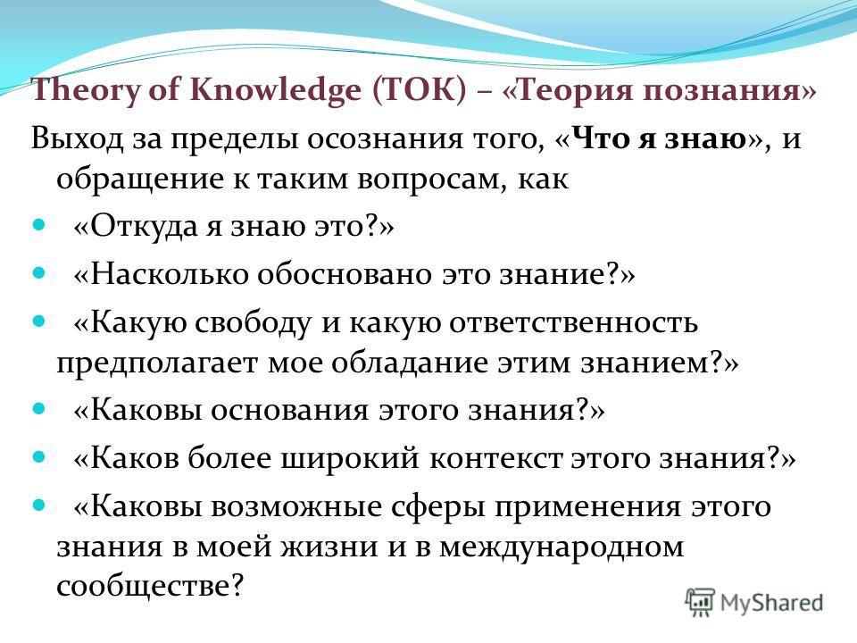 Theory of Knowledge (ТОК) – «Теория познания» Выход за пределы осознания того, «Что я знаю», и обращение к таким вопросам, как «Откуда я знаю это?» «Насколько обосновано это знание?» «Какую свободу и какую ответственность предполагает мое обладание э