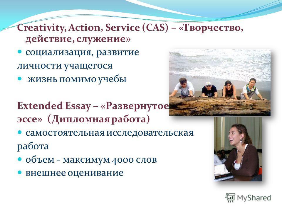 Creativity, Action, Service (САS) – «Творчество, действие, служение» социализация, развитие личности учащегося жизнь помимо учебы Extended Essay – «Развернутое эссе» (Дипломная работа) самостоятельная исследовательская работа объем - максимум 4000 сл