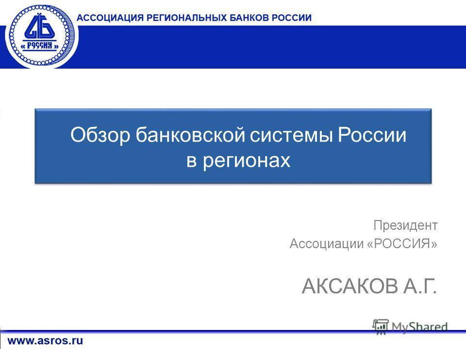 1 Президент Ассоциации «РОССИЯ» АКСАКОВ А.Г. Обзор банковской системы России в регионах