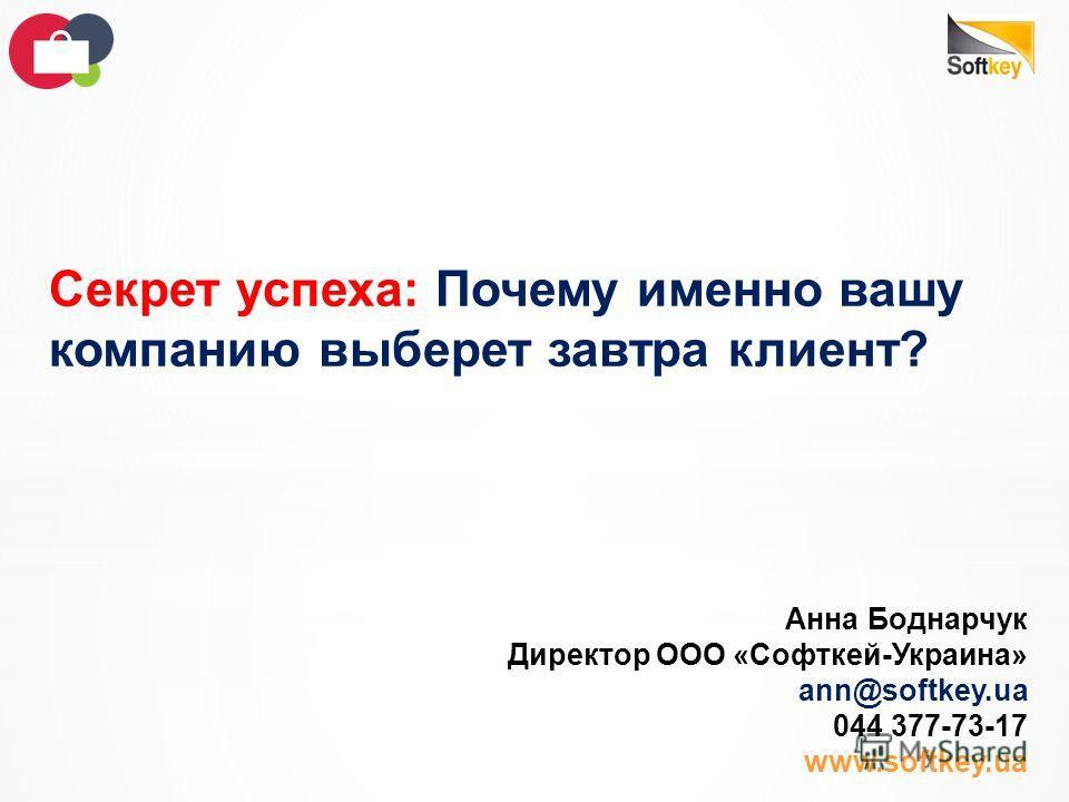 Секрет успеха: Почему именно вашу компанию выберет завтра клиент? Анна Боднарчук Директор ООО «Софткей-Украина» ann@softkey.ua 044 377-73-17 www.softkey.ua